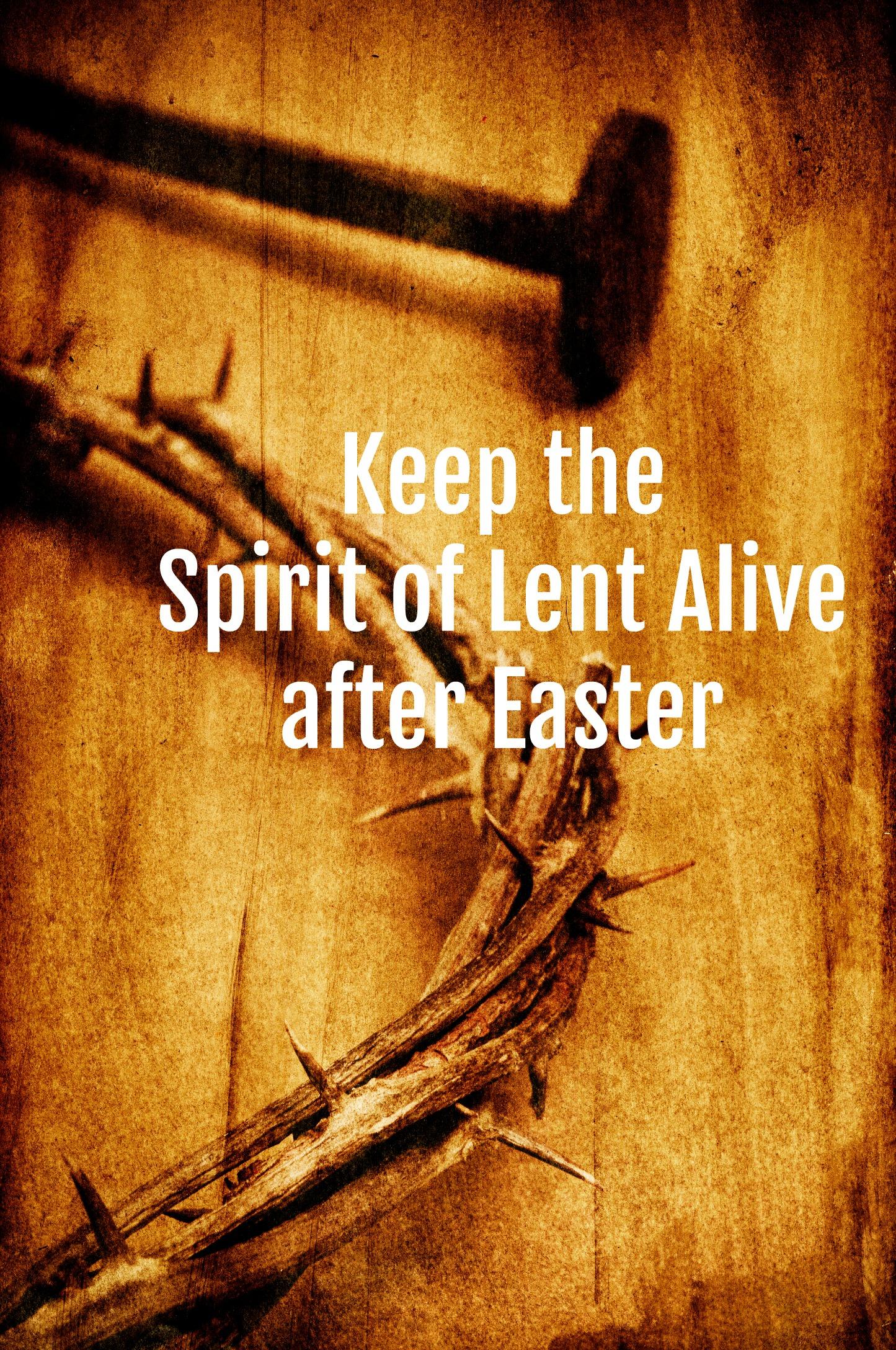 Keep the Spirit of Lent Alive after Easter